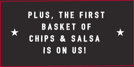 Plus, the first basket of chips & salsa is on us!